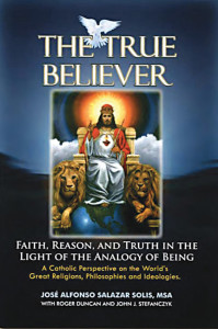 José Alfonso Salazar The True Believer Faith, Reason and Truth in Light of  the Analogy of Being:  A Catholic Perspective on the World's Great Religions, Philosophies  and Ideologies;  An Ecumenical Apologetics  Holy Apostles Press Washington, DC www.holyapostlespress.org 362 pages. $24.95