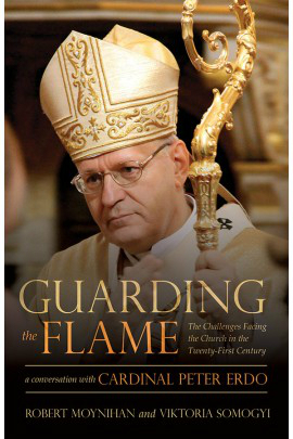 Guarding the Flame: The Challenges Facing the Church in the Twenty-First Century. A Conversation with Cardinal Peter Erdo by Dr. Robert Moynihan and Viktoria Somogyi